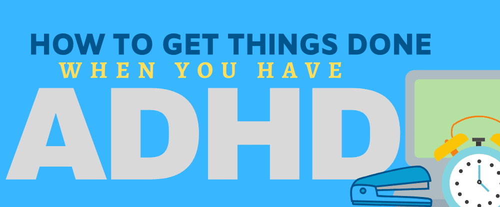 How To Get Things Done When You Have ADHD